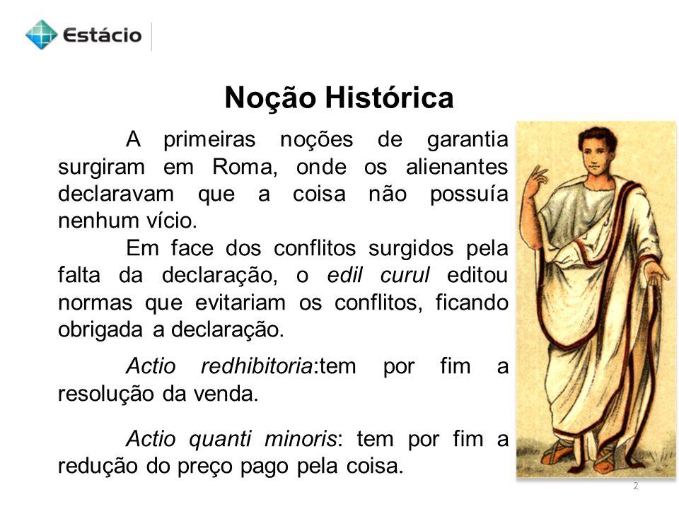 2 Noção Histórica A primeiras noções de garantia surgiram em Roma, onde os alienantes declaravam que a coisa não possuía nenhum vício. Em face dos con