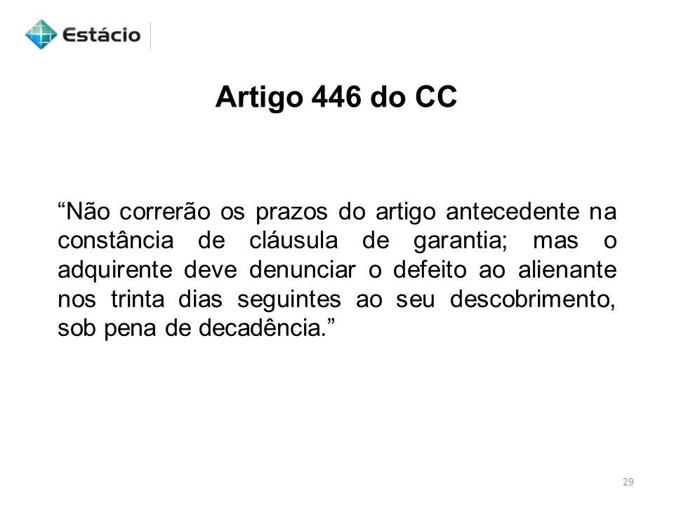 """29 Artigo 446 do CC """"Não correrão os prazos do artigo antecedente na constância de cláusula de garantia; mas o adquirente deve denunciar o defeito ao"""