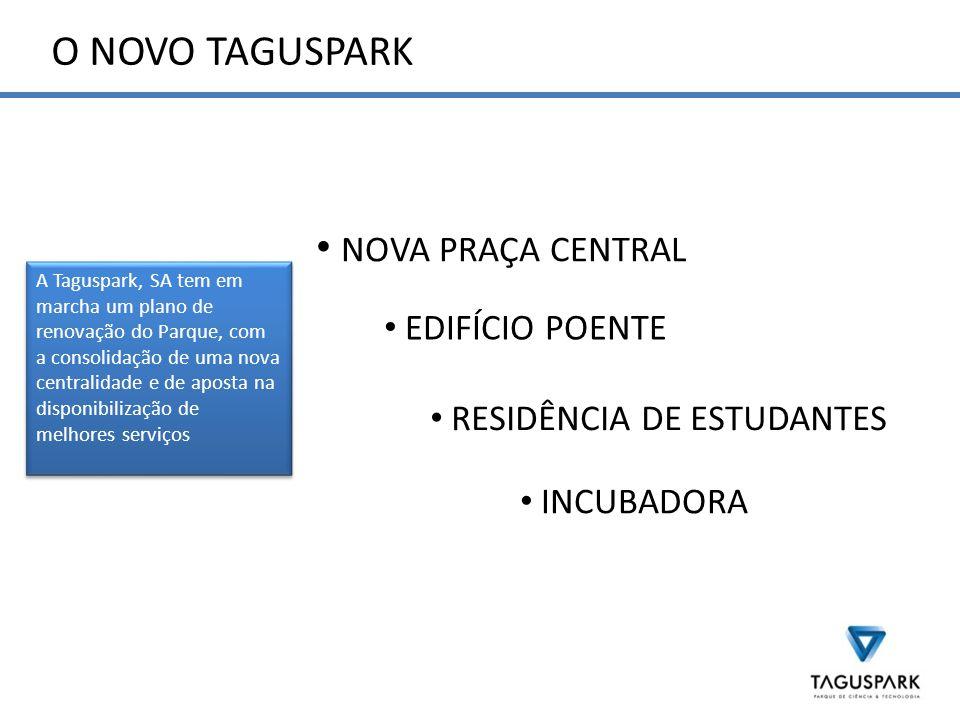 O NOVO TAGUSPARK A Taguspark, SA tem em marcha um plano de renovação do Parque, com a consolidação de uma nova centralidade e de aposta na disponibilização de melhores serviços RESIDÊNCIA DE ESTUDANTES NOVA PRAÇA CENTRAL EDIFÍCIO POENTE INCUBADORA