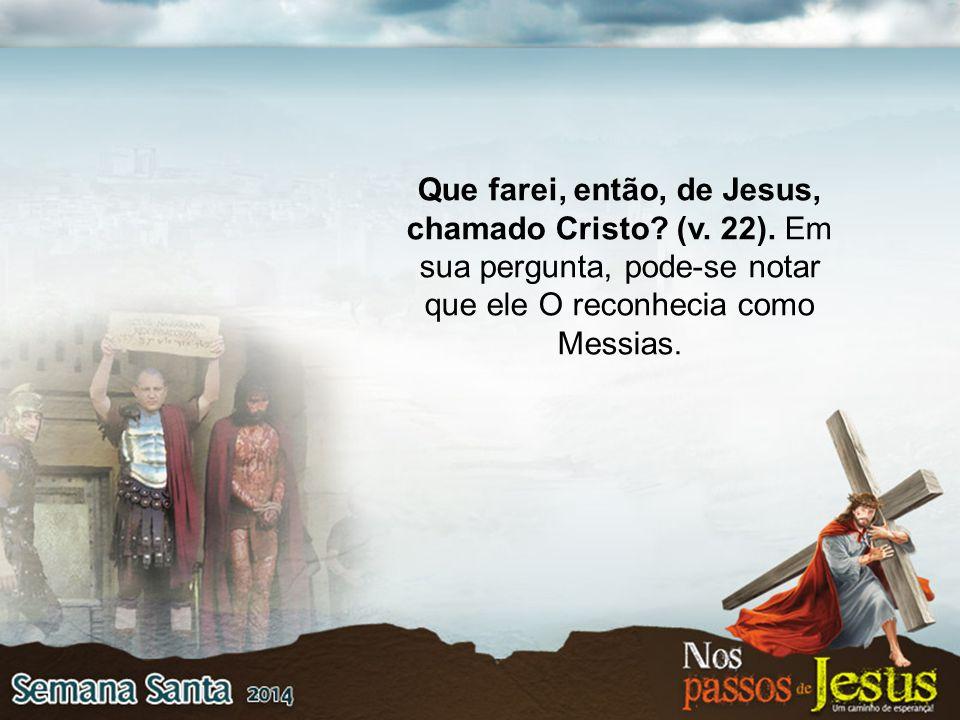 Que farei, então, de Jesus, chamado Cristo? (v. 22). Em sua pergunta, pode-se notar que ele O reconhecia como Messias.