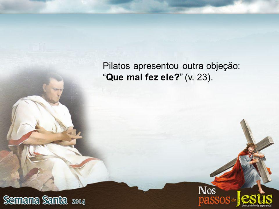 """Pilatos apresentou outra objeção: """"Que mal fez ele?"""" (v. 23)."""