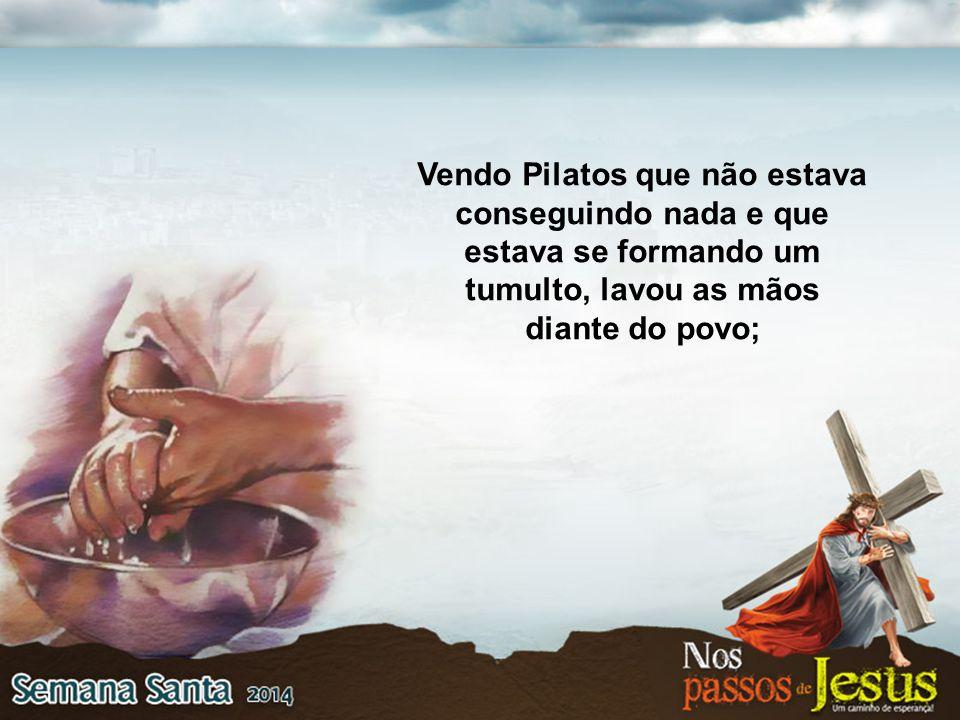 Vendo Pilatos que não estava conseguindo nada e que estava se formando um tumulto, lavou as mãos diante do povo;