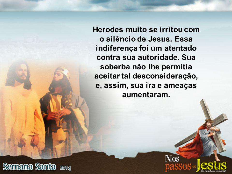 Herodes muito se irritou com o silêncio de Jesus. Essa indiferença foi um atentado contra sua autoridade. Sua soberba não lhe permitia aceitar tal des