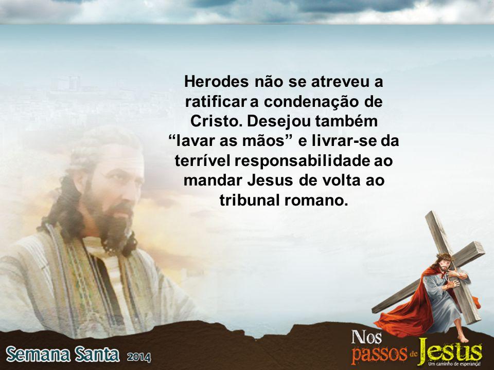 """Herodes não se atreveu a ratificar a condenação de Cristo. Desejou também """"lavar as mãos"""" e livrar-se da terrível responsabilidade ao mandar Jesus de"""