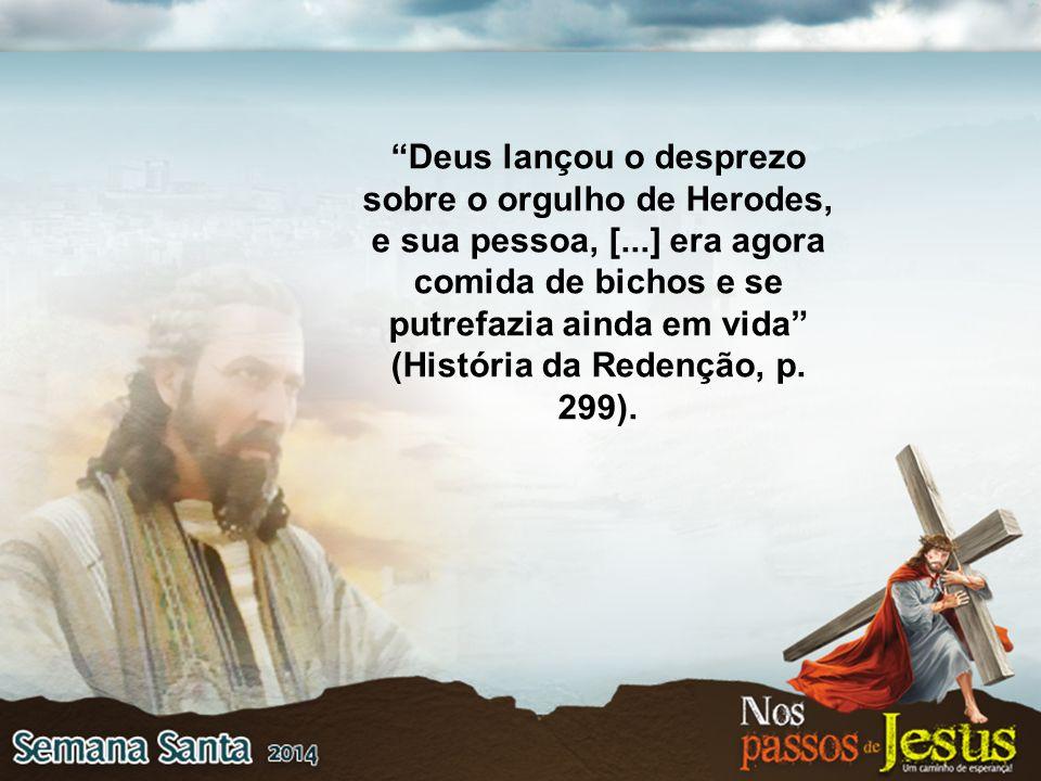 """""""Deus lançou o desprezo sobre o orgulho de Herodes, e sua pessoa, [...] era agora comida de bichos e se putrefazia ainda em vida"""" (História da Redençã"""