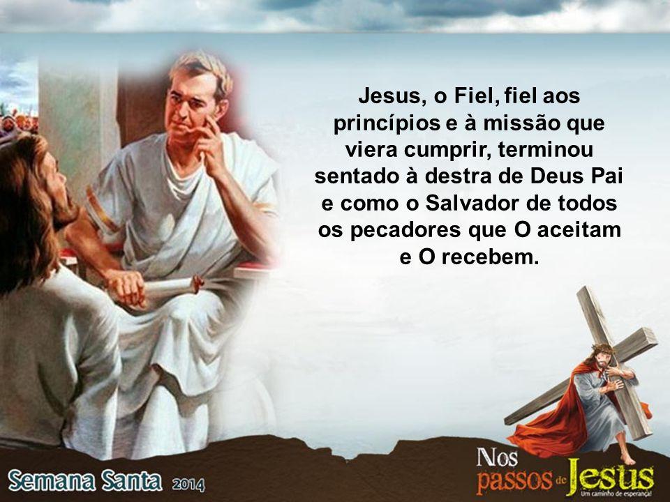 Jesus, o Fiel, fiel aos princípios e à missão que viera cumprir, terminou sentado à destra de Deus Pai e como o Salvador de todos os pecadores que O a