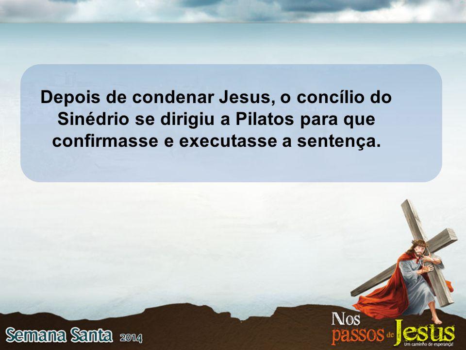 Depois de condenar Jesus, o concílio do Sinédrio se dirigiu a Pilatos para que confirmasse e executasse a sentença.