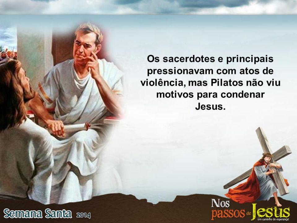Os sacerdotes e principais pressionavam com atos de violência, mas Pilatos não viu motivos para condenar Jesus.