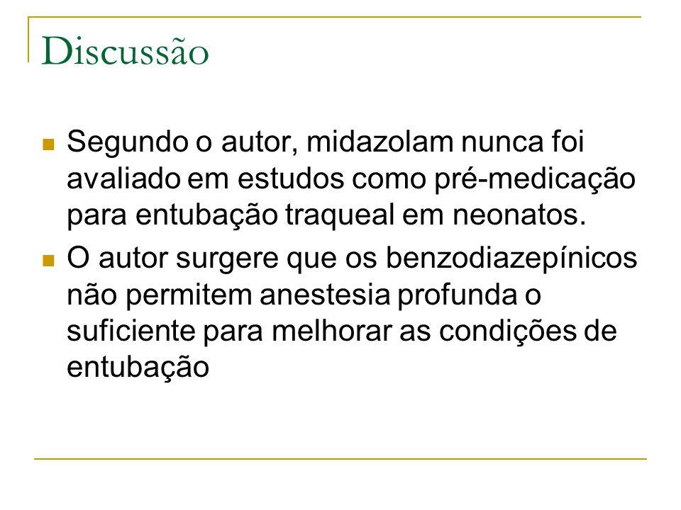Discussão Segundo o autor, midazolam nunca foi avaliado em estudos como pré-medicação para entubação traqueal em neonatos.