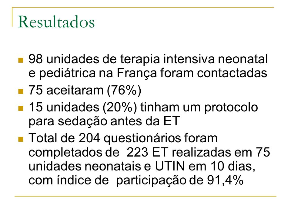 Resultados 98 unidades de terapia intensiva neonatal e pediátrica na França foram contactadas 75 aceitaram (76%) 15 unidades (20%) tinham um protocolo para sedação antes da ET Total de 204 questionários foram completados de 223 ET realizadas em 75 unidades neonatais e UTIN em 10 dias, com índice de participação de 91,4%