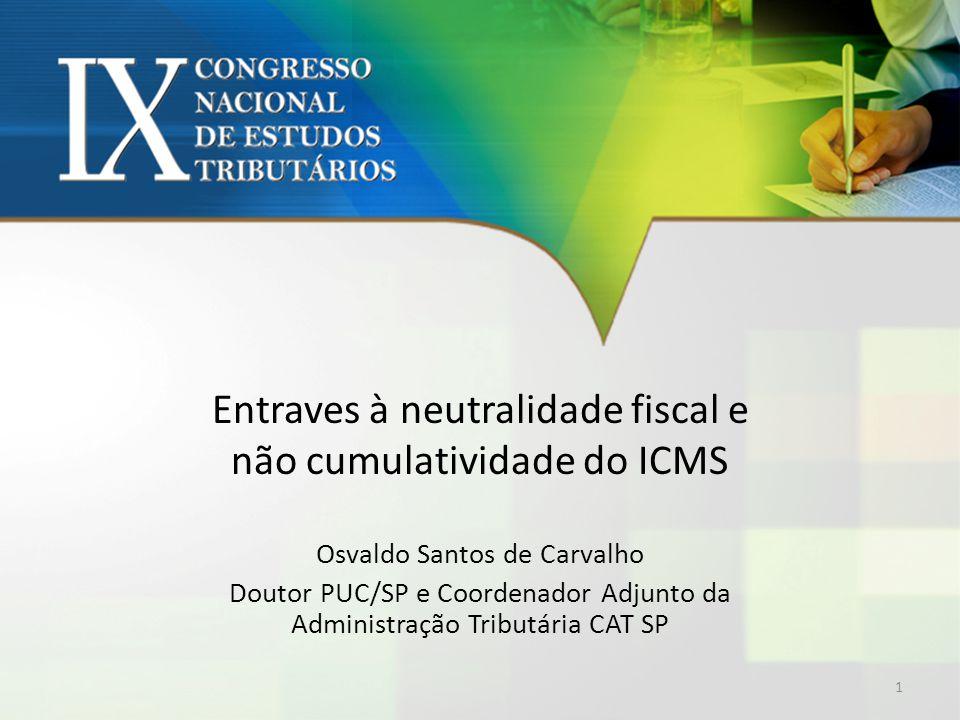 Entraves à neutralidade fiscal e não cumulatividade do ICMS Osvaldo Santos de Carvalho Doutor PUC/SP e Coordenador Adjunto da Administração Tributária CAT SP 1