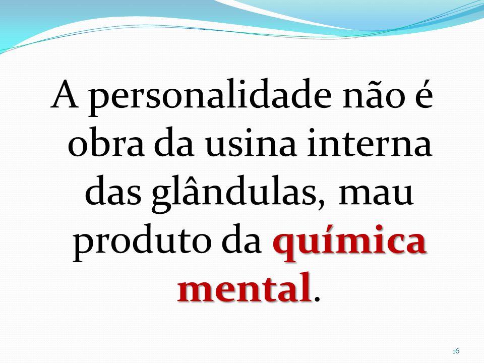 química mental A personalidade não é obra da usina interna das glândulas, mau produto da química mental. 16