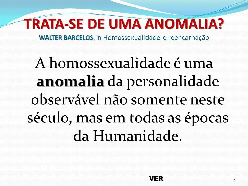 TRATA-SE DE UMA ANOMALIA? WALTER BARCELOS TRATA-SE DE UMA ANOMALIA? WALTER BARCELOS, in Homossexualidade e reencarnação anomalia A homossexualidade é