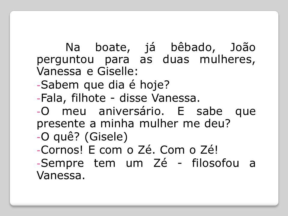 Na boate, já bêbado, João perguntou para as duas mulheres, Vanessa e Giselle: - Sabem que dia é hoje? - Fala, filhote - disse Vanessa. - O meu anivers