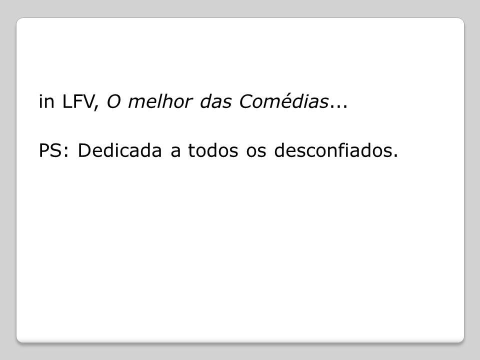 in LFV, O melhor das Comédias... PS: Dedicada a todos os desconfiados.