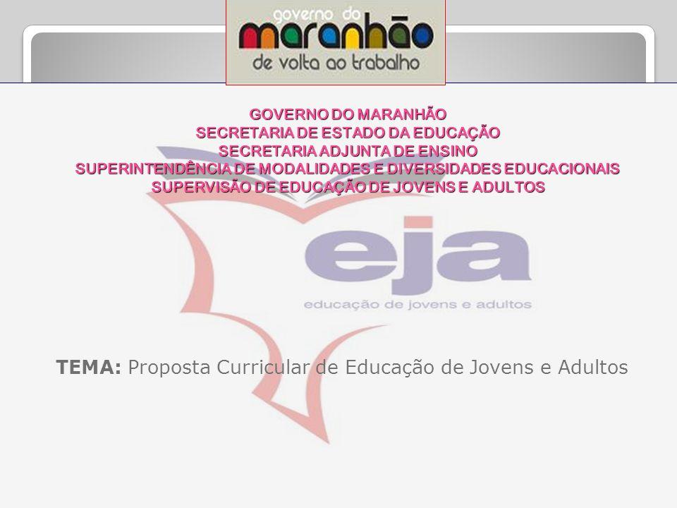 GOVERNO DO MARANHÃO SECRETARIA DE ESTADO DA EDUCAÇÃO SECRETARIA ADJUNTA DE ENSINO SUPERINTENDÊNCIA DE MODALIDADES E DIVERSIDADES EDUCACIONAIS SUPERVISÃO DE EDUCAÇÃO DE JOVENS E ADULTOS TEMA: Proposta Curricular de Educação de Jovens e Adultos