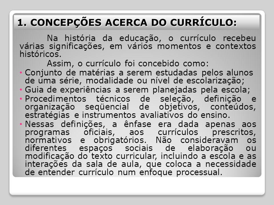 1. CONCEPÇÕES ACERCA DO CURRÍCULO: Na história da educação, o currículo recebeu várias significações, em vários momentos e contextos históricos. Assim