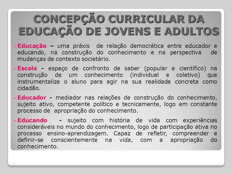 CONCEPÇÃO CURRICULAR DA EDUCAÇÃO DE JOVENS E ADULTOS  Educação – uma práxis de relação democrática entre educador e educando, na construção do conhec