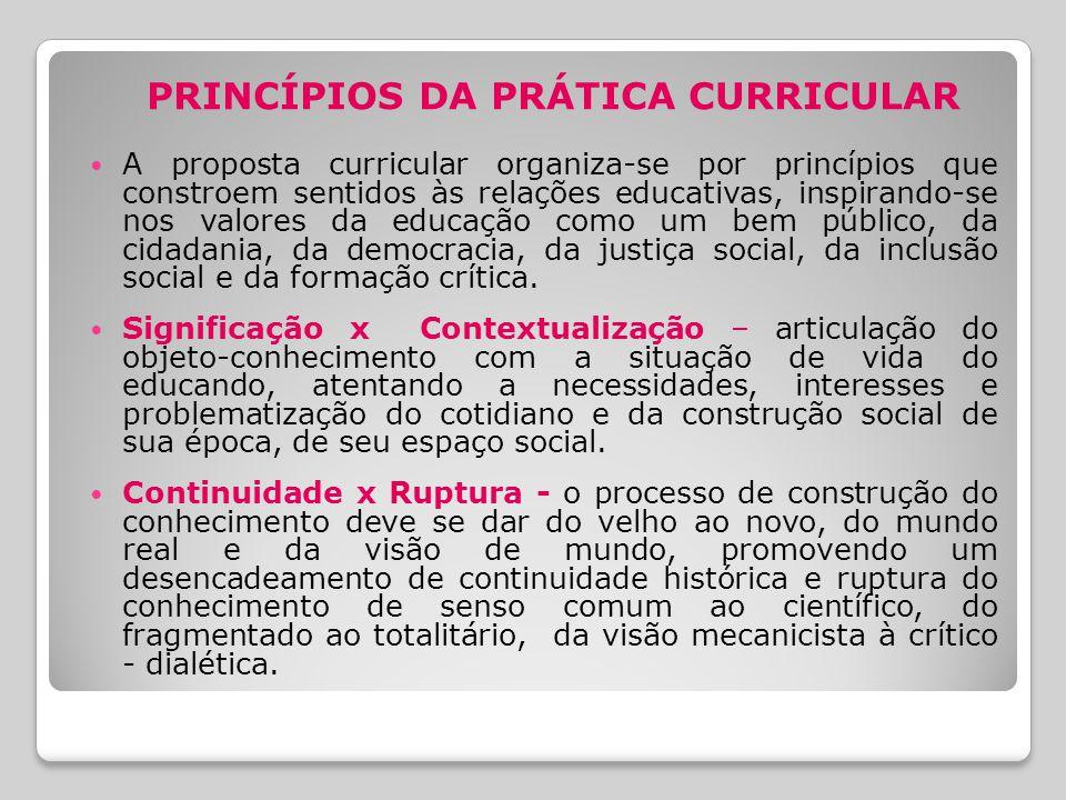 PRINCÍPIOS DA PRÁTICA CURRICULAR A proposta curricular organiza-se por princípios que constroem sentidos às relações educativas, inspirando-se nos valores da educação como um bem público, da cidadania, da democracia, da justiça social, da inclusão social e da formação crítica.