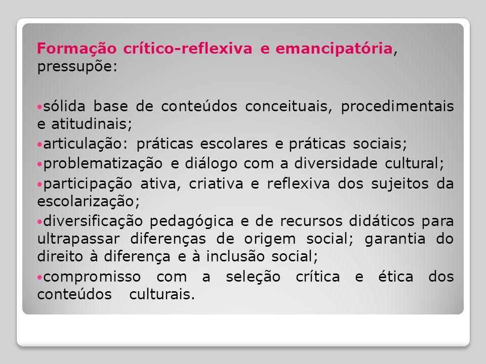 Formação crítico-reflexiva e emancipatória, pressupõe: sólida base de conteúdos conceituais, procedimentais e atitudinais; articulação: práticas escol