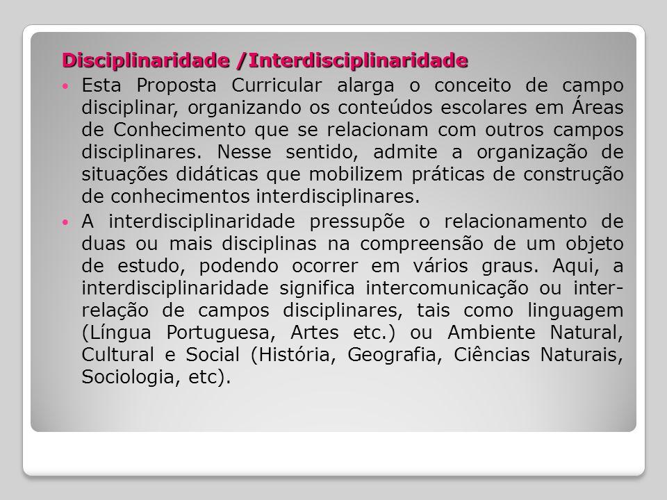 Disciplinaridade /Interdisciplinaridade Esta Proposta Curricular alarga o conceito de campo disciplinar, organizando os conteúdos escolares em Áreas de Conhecimento que se relacionam com outros campos disciplinares.