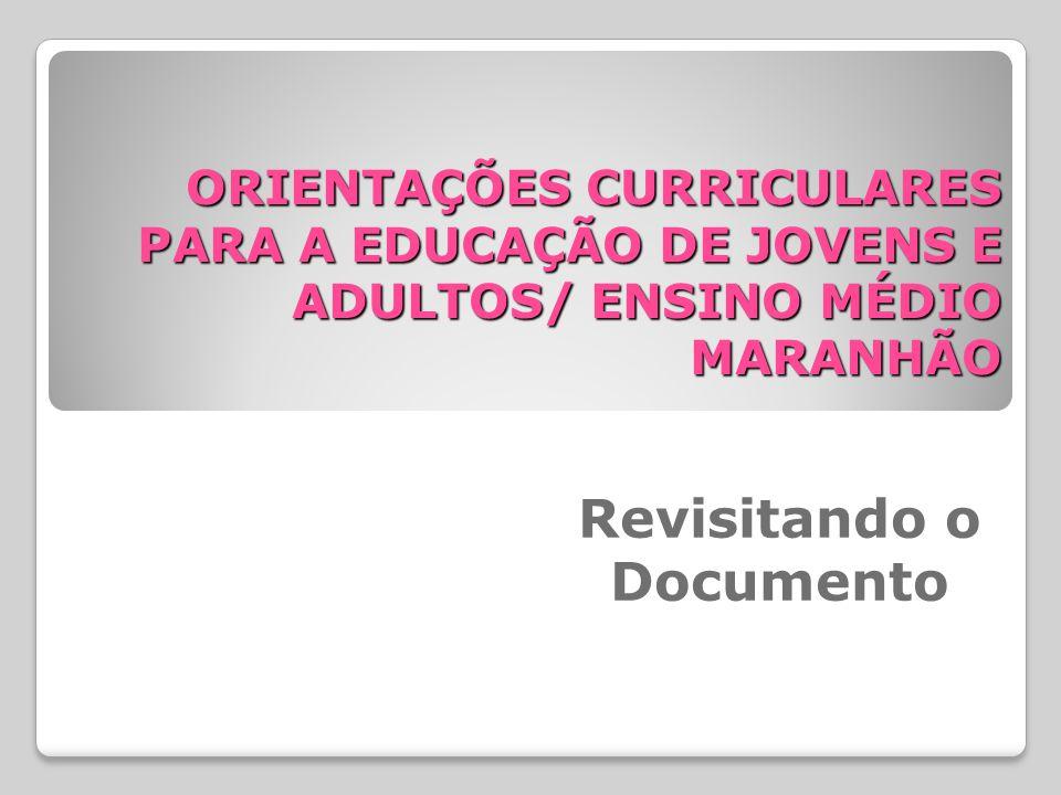 ORIENTAÇÕES CURRICULARES PARA A EDUCAÇÃO DE JOVENS E ADULTOS/ ENSINO MÉDIO MARANHÃO Revisitando o Documento