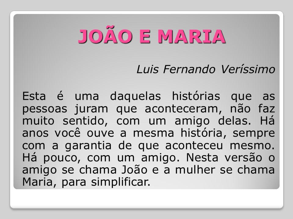 JOÃO E MARIA Luis Fernando Veríssimo Esta é uma daquelas histórias que as pessoas juram que aconteceram, não faz muito sentido, com um amigo delas. Há