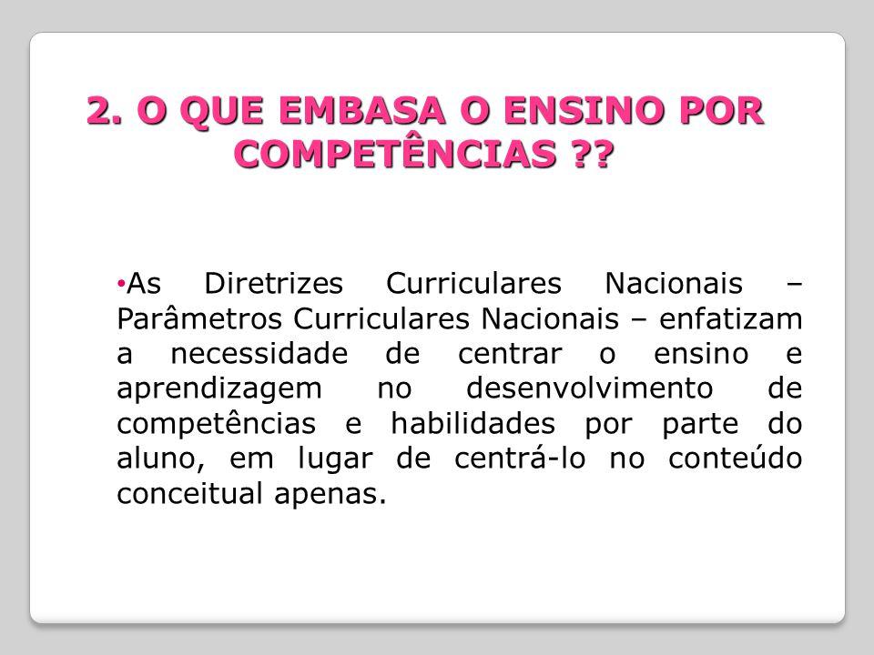 2. O QUE EMBASA O ENSINO POR COMPETÊNCIAS ?? As Diretrizes Curriculares Nacionais – Parâmetros Curriculares Nacionais – enfatizam a necessidade de cen