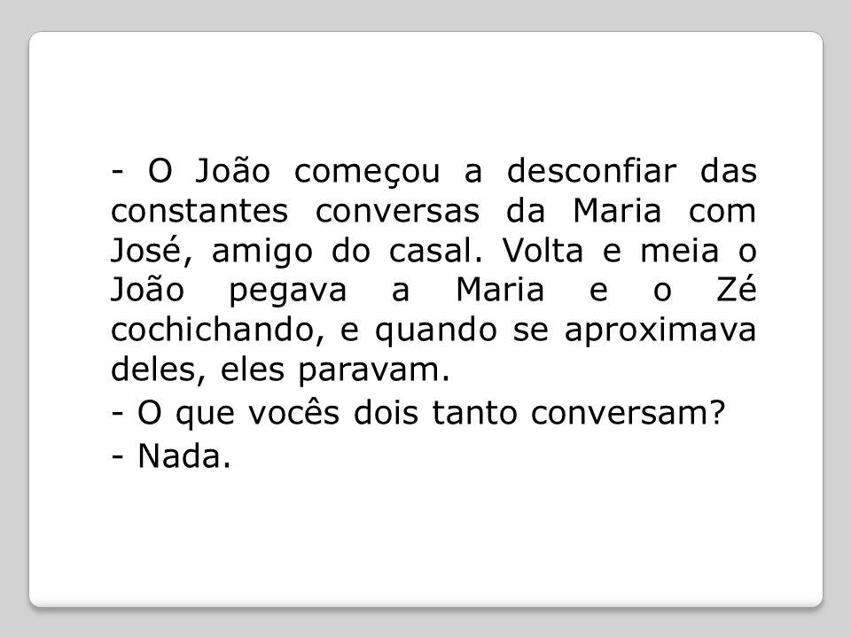 - O João começou a desconfiar das constantes conversas da Maria com José, amigo do casal. Volta e meia o João pegava a Maria e o Zé cochichando, e qua