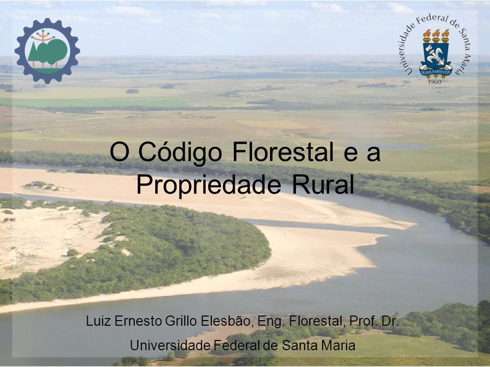 O Código Florestal e a Propriedade Rural Luiz Ernesto Grillo Elesbão, Eng. Florestal, Prof. Dr. Universidade Federal de Santa Maria