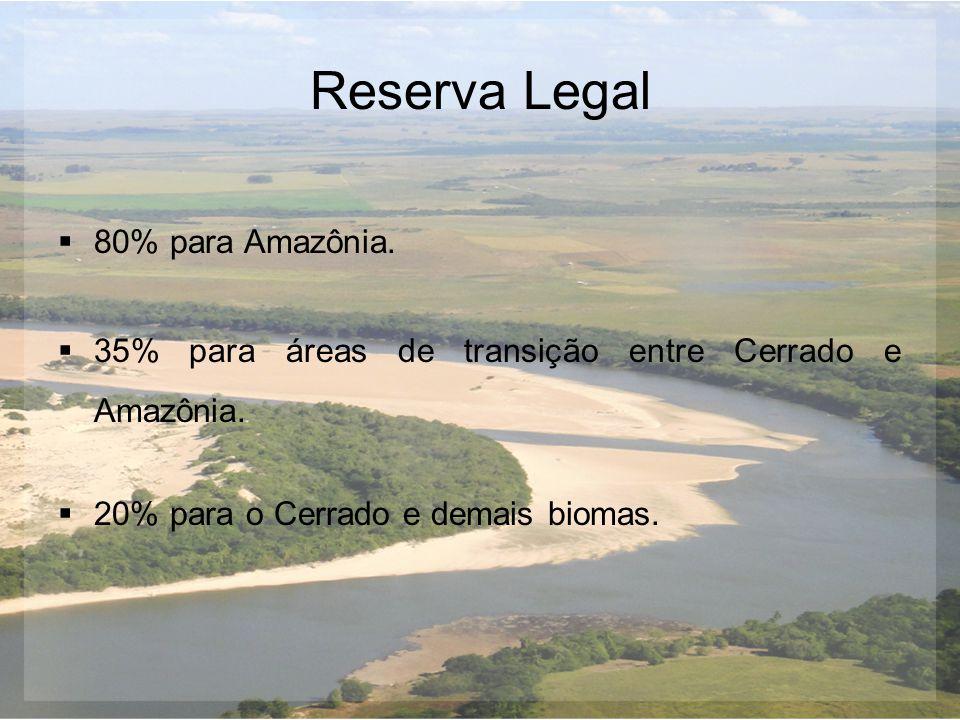 Reserva Legal  80% para Amazônia.  35% para áreas de transição entre Cerrado e Amazônia.  20% para o Cerrado e demais biomas.