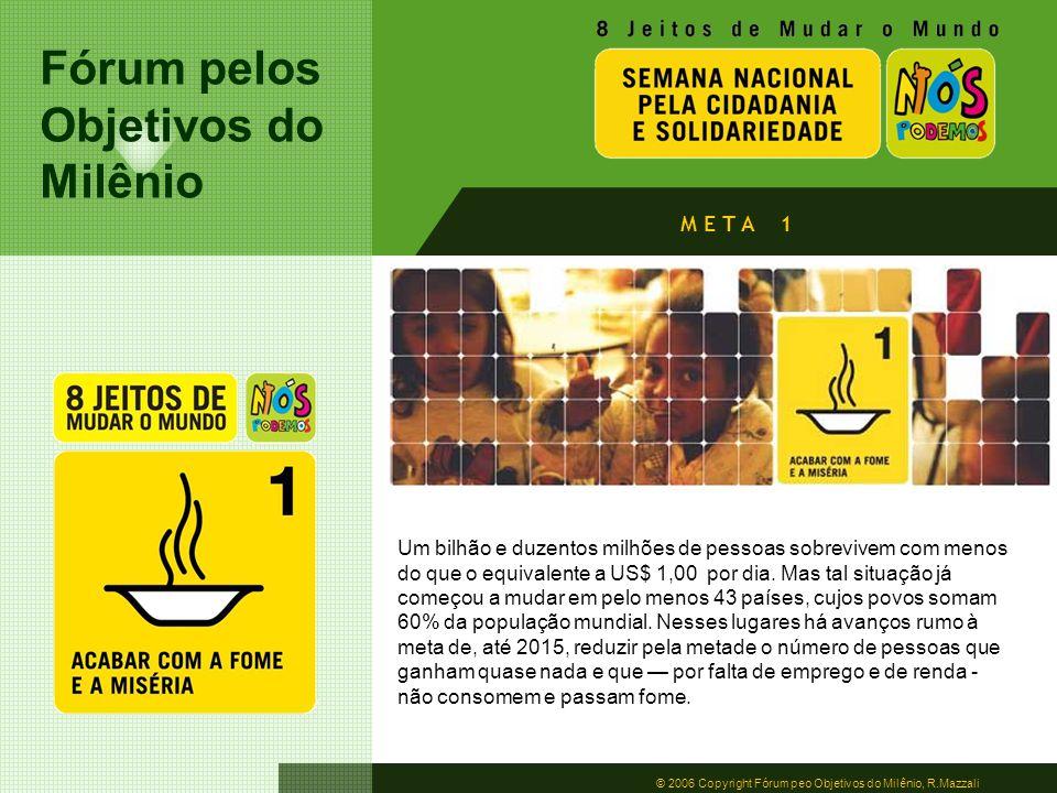 Fórum pelos Objetivos do Milênio © 2006 Copyright Fórum peo Objetivos do Milênio, R.Mazzali Um bilhão e duzentos milhões de pessoas sobrevivem com men