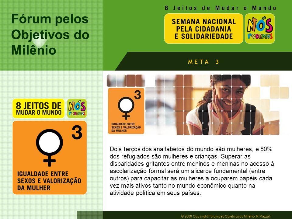Fórum pelos Objetivos do Milênio © 2006 Copyright Fórum peo Objetivos do Milênio, R.Mazzali M E T A 3 Dois terços dos analfabetos do mundo são mulhere