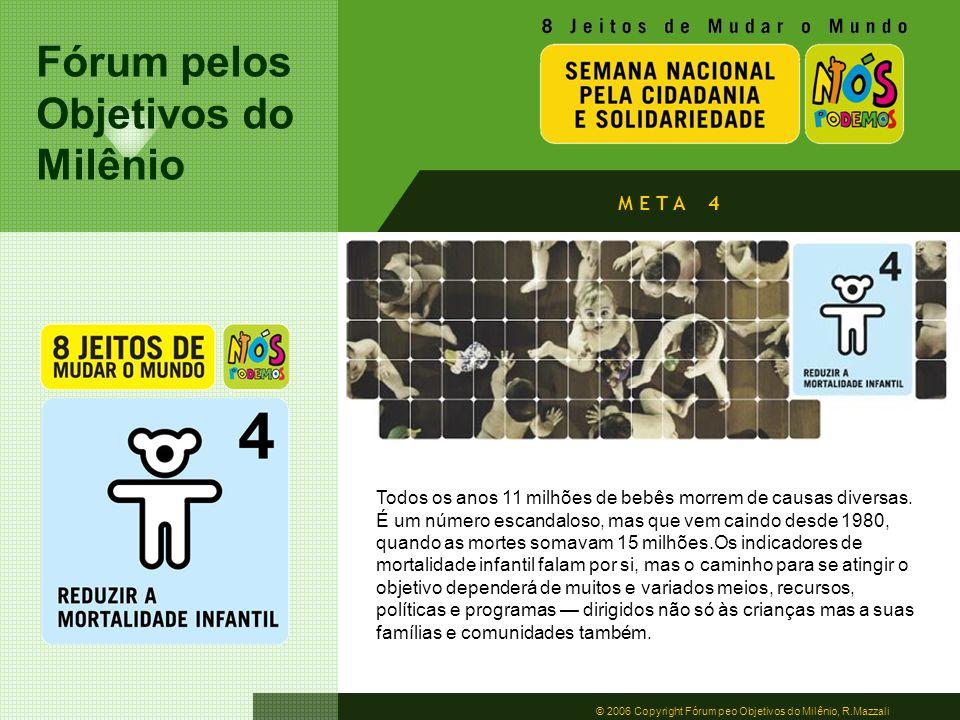 Fórum pelos Objetivos do Milênio © 2006 Copyright Fórum peo Objetivos do Milênio, R.Mazzali M E T A 4 Todos os anos 11 milhões de bebês morrem de caus