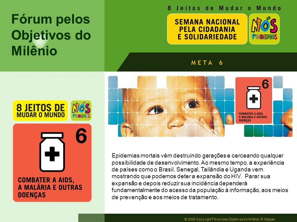 Fórum pelos Objetivos do Milênio © 2006 Copyright Fórum peo Objetivos do Milênio, R.Mazzali M E T A 6 Epidemias mortais vêm destruindo gerações e cerc