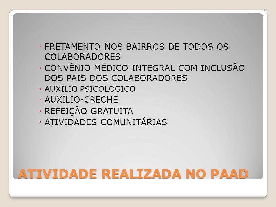 ATIVIDADE REALIZADA NO PAAD  FRETAMENTO NOS BAIRROS DE TODOS OS COLABORADORES  CONVÊNIO MÉDICO INTEGRAL COM INCLUSÃO DOS PAIS DOS COLABORADORES  AUXÍLIO PSICOLÓGICO  AUXÍLIO-CRECHE  REFEIÇÃO GRATUITA  ATIVIDADES COMUNITÁRIAS