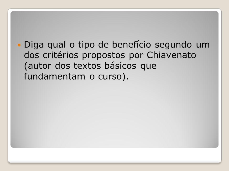 Diga qual o tipo de benefício segundo um dos critérios propostos por Chiavenato (autor dos textos básicos que fundamentam o curso).