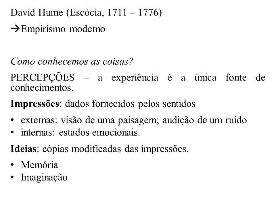 David Hume (Escócia, 1711 – 1776)  Empirismo moderno Como conhecemos as coisas? PERCEPÇÕES – a experiência é a única fonte de conhecimentos. Impressõ