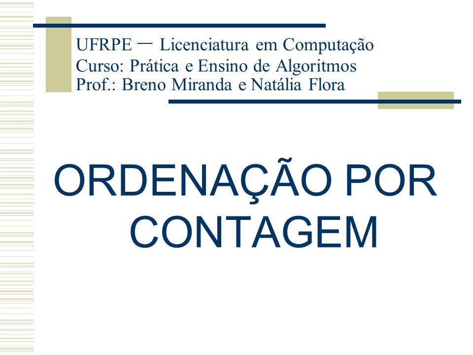 UFRPE – Licenciatura em Computação Curso: Prática e Ensino de Algoritmos Prof.: Breno Miranda e Natália Flora ORDENAÇÃO POR CONTAGEM