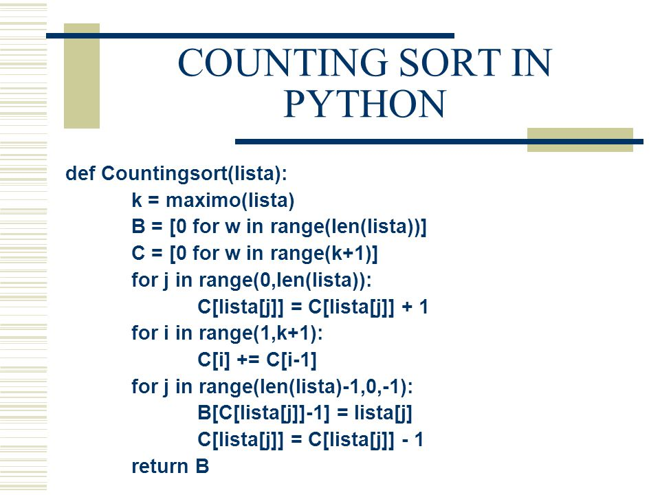 COUNTING SORT IN PYTHON def Countingsort(lista): k = maximo(lista) B = [0 for w in range(len(lista))] C = [0 for w in range(k+1)] for j in range(0,len