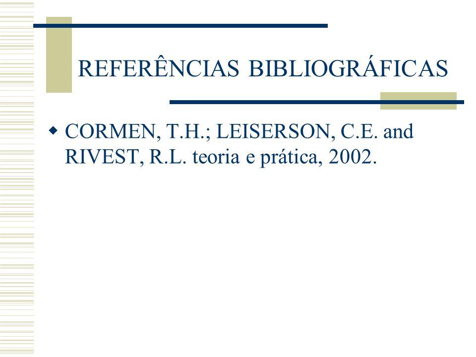 REFERÊNCIAS BIBLIOGRÁFICAS  CORMEN, T.H.; LEISERSON, C.E. and RIVEST, R.L. teoria e prática, 2002.