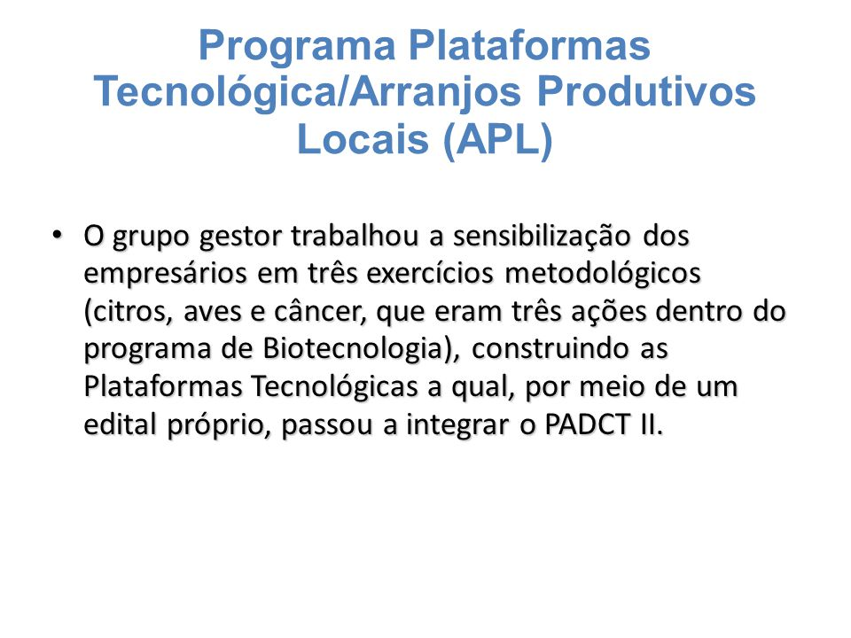 Programa Plataformas Tecnológica/Arranjos Produtivos Locais (APL) Com a abordagem sistêmica avançaram com o trabalho dos fundos setoriais onde a FINEP dispõe de dotações orçamentárias destinada ao financiamento de projetos vinculados a APL's, promovidos pelo MCT.
