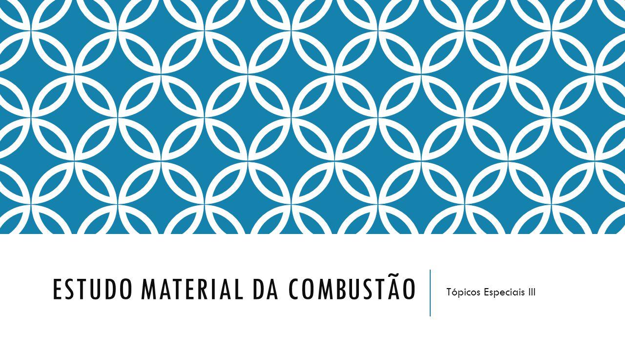 ESTUDO MATERIAL DA COMBUSTÃO Tópicos Especiais III