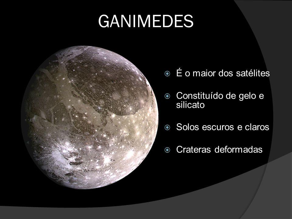 GANIMEDES  É o maior dos satélites  Constituído de gelo e silicato  Solos escuros e claros  Crateras deformadas