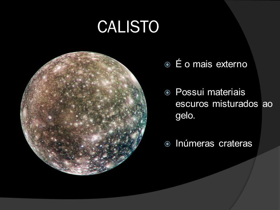 CALISTO  É o mais externo  Possui materiais escuros misturados ao gelo.  Inúmeras crateras