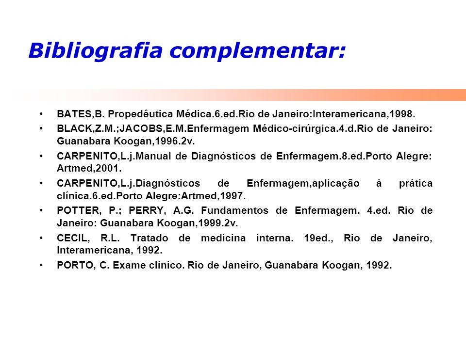 Bibliografia complementar: BATES,B. Propedêutica Médica.6.ed.Rio de Janeiro:Interamericana,1998. BLACK,Z.M.;JACOBS,E.M.Enfermagem Médico-cirúrgica.4.d