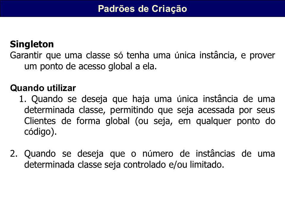 Padrões de Criação Singleton Garantir que uma classe s ó tenha uma ú nica instância, e prover um ponto de acesso global a ela.