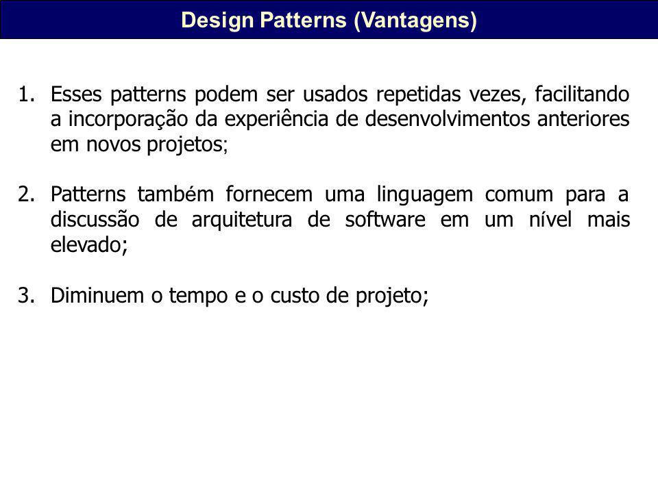 Design Patterns (Vantagens) 1.Esses patterns podem ser usados repetidas vezes, facilitando a incorpora ç ão da experiência de desenvolvimentos anteriores em novos projetos ; 2.Patterns tamb é m fornecem uma linguagem comum para a discussão de arquitetura de software em um n í vel mais elevado; 3.Diminuem o tempo e o custo de projeto;