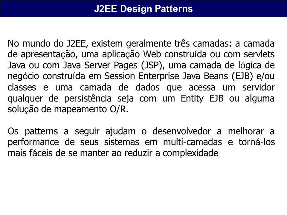 J2EE Design Patterns No mundo do J2EE, existem geralmente três camadas: a camada de apresenta ç ão, uma aplica ç ão Web constru í da ou com servlets Java ou com Java Server Pages (JSP), uma camada de l ó gica de neg ó cio constru í da em Session Enterprise Java Beans (EJB) e/ou classes e uma camada de dados que acessa um servidor qualquer de persistência seja com um Entity EJB ou alguma solu ç ão de mapeamento O/R.