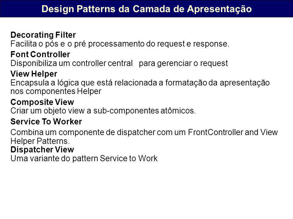 Design Patterns da Camada de Apresentação Decorating Filter Facilita o pós e o pré processamento do request e response.